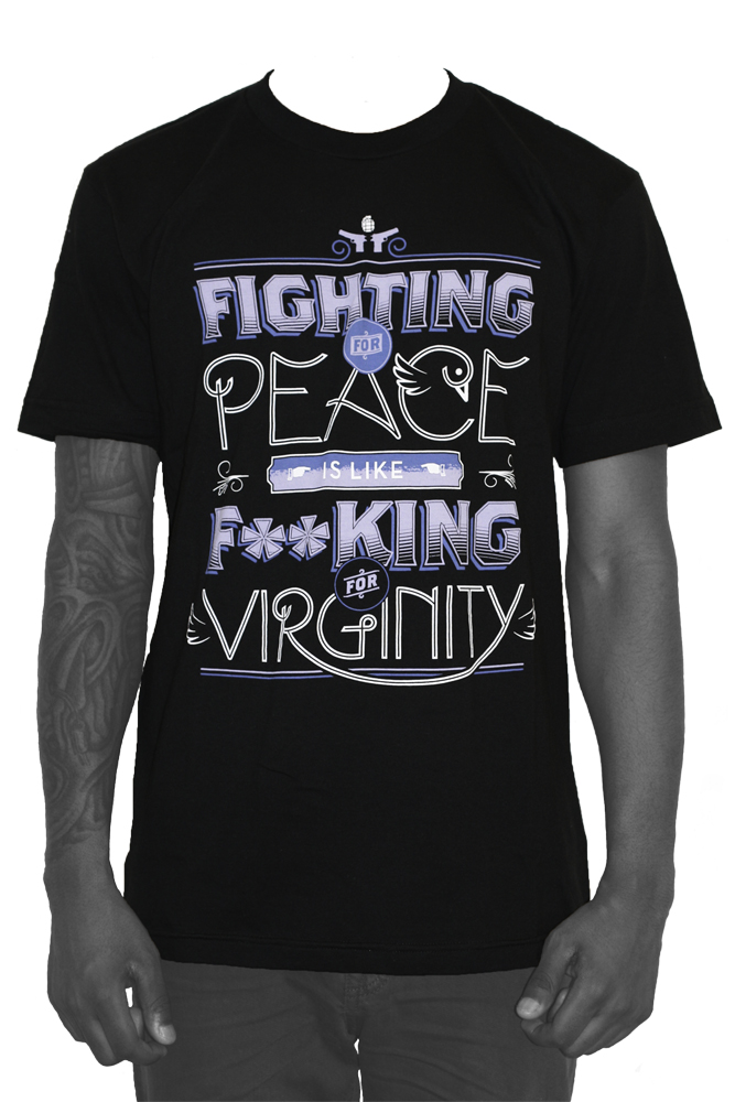 """Fighting For Peace Is Like Fucking For Virginity."""
